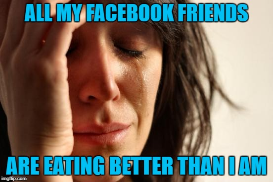 First World Problems Meme | ALL MY FACEBOOK FRIENDS ARE EATING BETTER THAN I AM | image tagged in memes,first world problems | made w/ Imgflip meme maker
