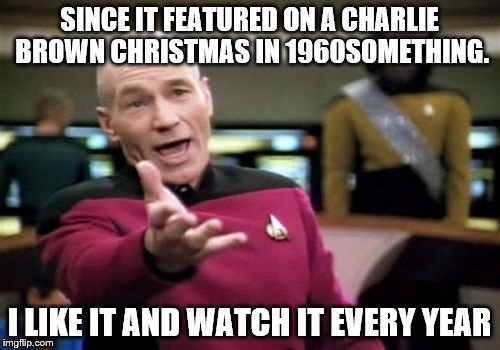 Picard Wtf Meme | SINCE IT FEATURED ON A CHARLIE BROWN CHRISTMAS IN 1960SOMETHING. I LIKE IT AND WATCH IT EVERY YEAR | image tagged in memes,picard wtf | made w/ Imgflip meme maker