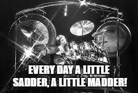 EVERY DAY A LITTLE SADDER, A LITTLE MADDER! | made w/ Imgflip meme maker