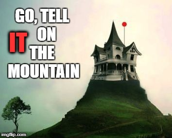 GO, TELL   ON THE  MOUNTAIN IT | image tagged in it on the mountain | made w/ Imgflip meme maker