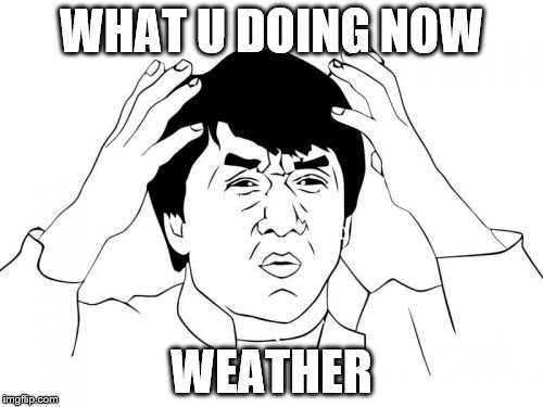 Jackie Chan WTF Meme | WHAT U DOING NOW WEATHER | image tagged in memes,jackie chan wtf | made w/ Imgflip meme maker