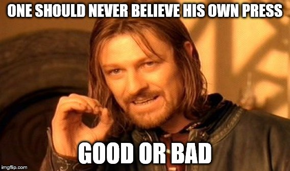 One Does Not Simply Meme | ONE SHOULD NEVER BELIEVE HIS OWN PRESS GOOD OR BAD | image tagged in memes,one does not simply | made w/ Imgflip meme maker