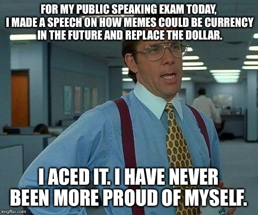 How I passed my first semester of high school. Only one more to go, guys! | FOR MY PUBLIC SPEAKING EXAM TODAY, I MADE A SPEECH ON HOW MEMES COULD BE CURRENCY IN THE FUTURE AND REPLACE THE DOLLAR. I ACED IT. I HAVE NE | image tagged in memes,that would be great,proud,in the future | made w/ Imgflip meme maker