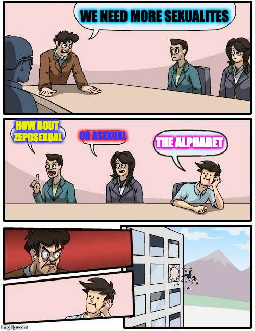 Boardroom Meeting Suggestion Meme | WE NEED MORE SEXUALITES HOW BOUT ZEPOSEXUAL OR ASEXUAL THE ALPHABET | image tagged in memes,boardroom meeting suggestion | made w/ Imgflip meme maker