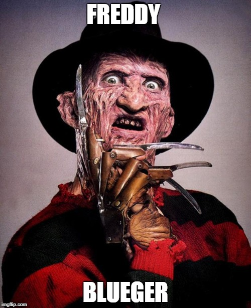 Freddy Krueger face | FREDDY BLUEGER | image tagged in freddy krueger face | made w/ Imgflip meme maker