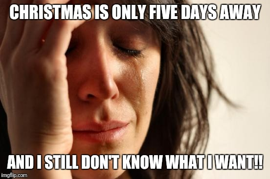 First World Problems Meme | CHRISTMAS IS ONLY FIVE DAYS AWAY AND I STILL DON'T KNOW WHAT I WANT!! | image tagged in memes,first world problems | made w/ Imgflip meme maker