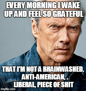 Clint Eastwood | EVERY MORNING I WAKE UP AND FEEL SO GRATEFUL THAT I'M NOT A BRAINWASHED, ANTI-AMERICAN, LIBERAL, PIECE OF SHIT | image tagged in clint eastwood | made w/ Imgflip meme maker