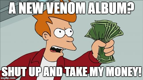 Shut Up & Take My Money! | A NEW VENOM ALBUM? SHUT UP AND TAKE MY MONEY! | image tagged in memes,shut up and take my money fry,venom,heavy metal,heavymetal,black metal | made w/ Imgflip meme maker