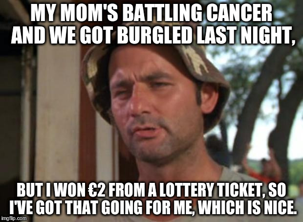 So I Got That Goin For Me Which Is Nice Meme | MY MOM'S BATTLING CANCER AND WE GOT BURGLED LAST NIGHT, BUT I WON €2 FROM A LOTTERY TICKET, SO I'VE GOT THAT GOING FOR ME, WHICH IS NICE. | image tagged in memes,so i got that goin for me which is nice,AdviceAnimals | made w/ Imgflip meme maker