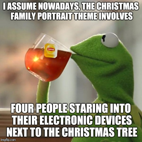But Thats None Of My Business Meme | I ASSUME NOWADAYS, THE CHRISTMAS FAMILY PORTRAIT THEME INVOLVES FOUR PEOPLE STARING INTO THEIR ELECTRONIC DEVICES NEXT TO THE CHRISTMAS TREE | image tagged in memes,but thats none of my business,kermit the frog | made w/ Imgflip meme maker