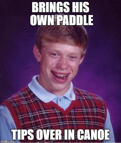 Bad Luck Brian Meme | BRINGS HIS OWN PADDLE TIPS OVER IN CANOE | image tagged in memes,bad luck brian | made w/ Imgflip meme maker