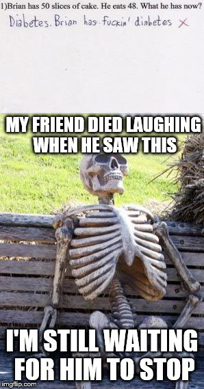 MY FRIEND DIED LAUGHING WHEN HE SAW THIS I'M STILL WAITING FOR HIM TO STOP | image tagged in waiting skeleton | made w/ Imgflip meme maker