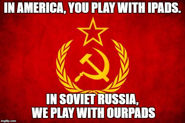 In Soviet Russia | IN AMERICA, YOU PLAY WITH IPADS. IN SOVIET RUSSIA, WE PLAY WITH OURPADS | image tagged in in soviet russia | made w/ Imgflip meme maker