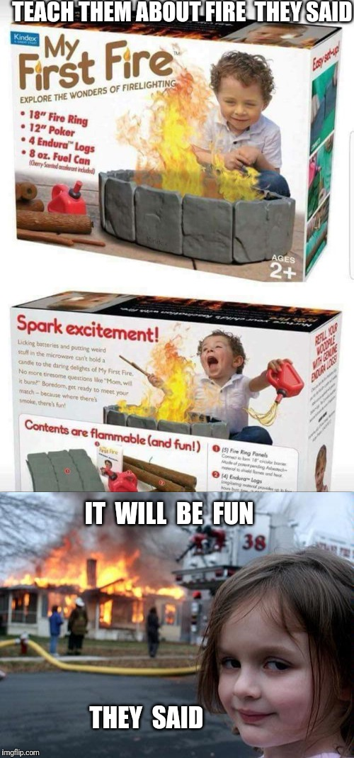 Be careful how you gift this Christmas. | TEACH THEM ABOUT FIRE  THEY SAID IT  WILL  BE  FUN THEY  SAID | image tagged in fire girl,fire,christmas gifts,christmas,gift,gifts | made w/ Imgflip meme maker