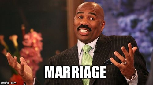 Steve Harvey Meme | MARRIAGE | image tagged in memes,steve harvey | made w/ Imgflip meme maker