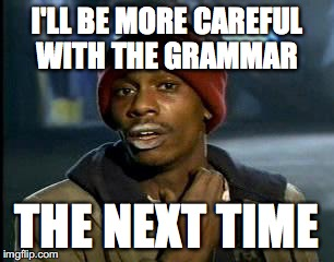 Y'all Got Any More Of That Meme | I'LL BE MORE CAREFUL WITH THE GRAMMAR THE NEXT TIME | image tagged in memes,yall got any more of | made w/ Imgflip meme maker