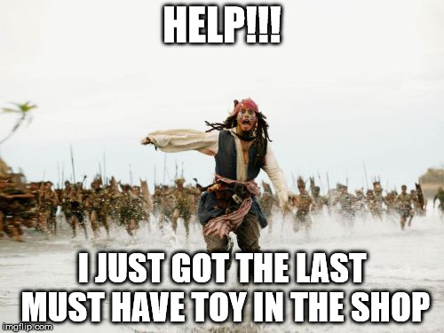 Jack Sparrow Being Chased Meme | HELP!!! I JUST GOT THE LAST MUST HAVE TOY IN THE SHOP | image tagged in memes,jack sparrow being chased | made w/ Imgflip meme maker