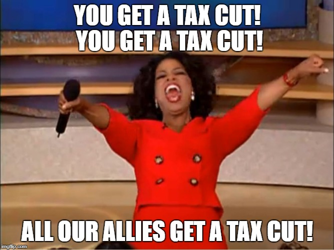 Oprah Car Giveaway | YOU GET A TAX CUT! YOU GET A TAX CUT! ALL OUR ALLIES GET A TAX CUT! | image tagged in oprah car giveaway | made w/ Imgflip meme maker