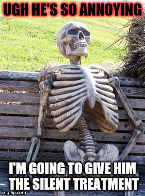 Waiting Skeleton Meme | UGH HE'S SO ANNOYING I'M GOING TO GIVE HIM THE SILENT TREATMENT | image tagged in memes,waiting skeleton | made w/ Imgflip meme maker