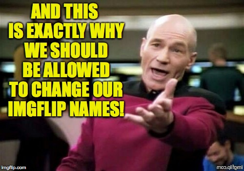 AND THIS IS EXACTLY WHY WE SHOULD BE ALLOWED TO CHANGE OUR IMGFLIP NAMES! | made w/ Imgflip meme maker