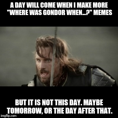 "Maybe tomorrow | A DAY WILL COME WHEN I MAKE MORE ""WHERE WAS GONDOR WHEN...?"" MEMES BUT IT IS NOT THIS DAY. MAYBE TOMORROW, OR THE DAY AFTER THAT. 
