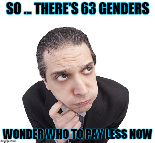 Just got complicated | SO ... THERE'S 63 GENDERS WONDER WHO TO PAY LESS NOW | image tagged in meme thinking,puzzled | made w/ Imgflip meme maker