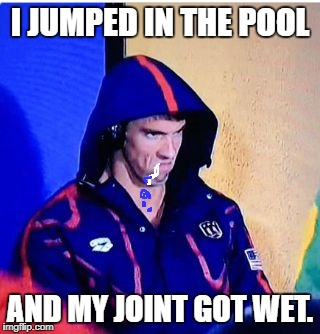 Michael Phelps Death Stare Meme | I JUMPED IN THE POOL AND MY JOINT GOT WET. | image tagged in memes,michael phelps death stare | made w/ Imgflip meme maker