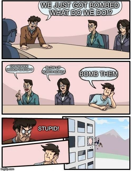 Boardroom Meeting Suggestion Meme | WE JUST GOT BOMBED WHAT DO WE DO!? DO A SUICIDE MISSION TO STOP IT BLOW UP NORTH KOREA BOMB THEM STUPID! | image tagged in memes,boardroom meeting suggestion | made w/ Imgflip meme maker
