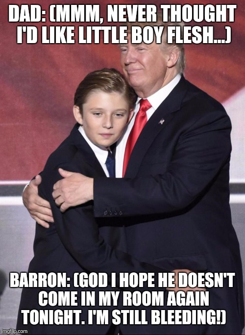 DAD: (MMM, NEVER THOUGHT I'D LIKE LITTLE BOY FLESH...) BARRON: (GOD I HOPE HE DOESN'T COME IN MY ROOM AGAIN TONIGHT. I'M STILL BLEEDING!) | image tagged in trump sucks | made w/ Imgflip meme maker