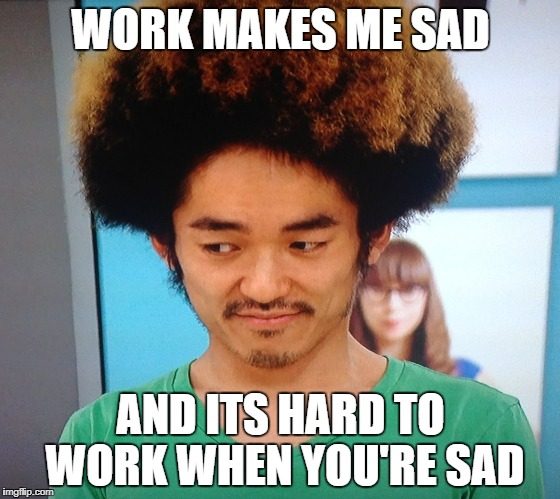 WORK MAKES ME SAD AND ITS HARD TO WORK WHEN YOU'RE SAD | image tagged in kooan kosuke | made w/ Imgflip meme maker