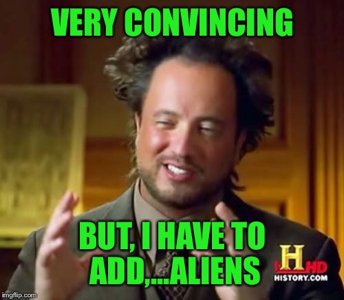 VERY CONVINCING BUT, I HAVE TO ADD,...ALIENS | image tagged in memes,ancient aliens | made w/ Imgflip meme maker