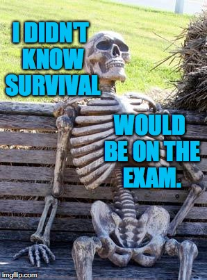 Waiting Skeleton Meme | I DIDN'T KNOW SURVIVAL WOULD BE ON THE EXAM. | image tagged in memes,waiting skeleton | made w/ Imgflip meme maker