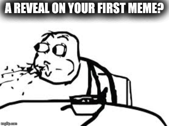 A REVEAL ON YOUR FIRST MEME? | made w/ Imgflip meme maker