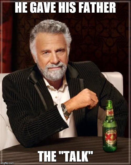 "The Most Interesting Man In The World Meme | HE GAVE HIS FATHER THE ""TALK"" 