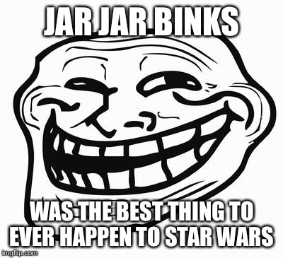 Trollface | JAR JAR BINKS WAS THE BEST THING TO EVER HAPPEN TO STAR WARS | image tagged in trollface | made w/ Imgflip meme maker