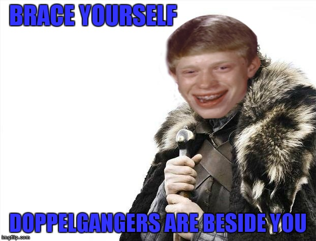 BRACE YOURSELF DOPPELGANGERS ARE BESIDE YOU | made w/ Imgflip meme maker