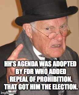 Back In My Day Meme | HH'S AGENDA WAS ADOPTED BY FDR WHO ADDED REPEAL OF PROHIBITION. THAT GOT HIM THE ELECTION. | image tagged in memes,back in my day | made w/ Imgflip meme maker