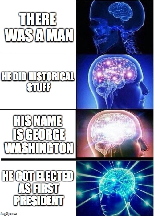 Expanding Brain Meme | THERE WAS A MAN HE DID HISTORICAL STUFF HIS NAME IS GEORGE WASHINGTON HE GOT ELECTED AS FIRST PRESIDENT | image tagged in memes,expanding brain | made w/ Imgflip meme maker