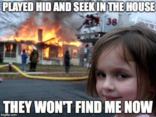 Disaster Girl Meme | PLAYED HID AND SEEK IN THE HOUSE THEY WON'T FIND ME NOW | image tagged in memes,disaster girl | made w/ Imgflip meme maker