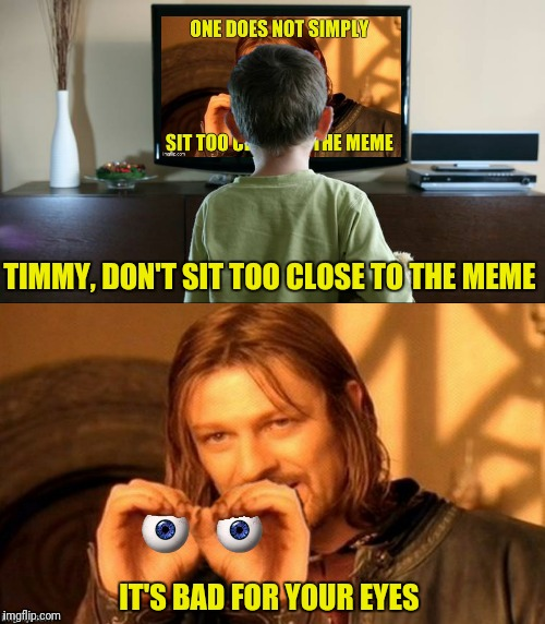 TIMMY, DON'T SIT TOO CLOSE TO THE MEME IT'S BAD FOR YOUR EYES | made w/ Imgflip meme maker