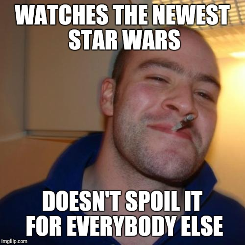 Good Guy Greg Meme | WATCHES THE NEWEST STAR WARS DOESN'T SPOIL IT FOR EVERYBODY ELSE | image tagged in memes,good guy greg | made w/ Imgflip meme maker