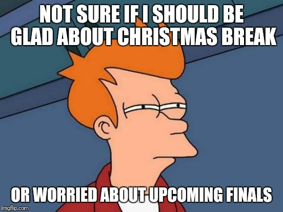 Futurama Fry Meme | NOT SURE IF I SHOULD BE GLAD ABOUT CHRISTMAS BREAK OR WORRIED ABOUT UPCOMING FINALS | image tagged in memes,futurama fry | made w/ Imgflip meme maker