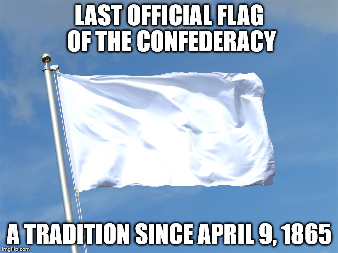 LAST OFFICIAL FLAG OF THE CONFEDERACY A TRADITION SINCE APRIL 9, 1865 | image tagged in southern pride,southern,southern flag | made w/ Imgflip meme maker