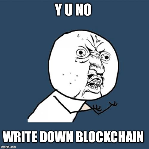 Y U No Meme | Y U NO WRITE DOWN BLOCKCHAIN | image tagged in memes,y u no | made w/ Imgflip meme maker