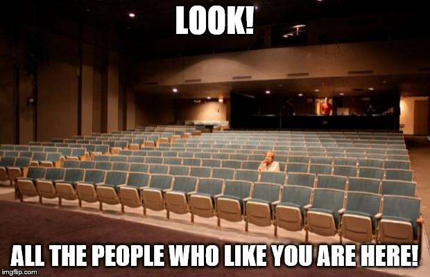 LOOK! ALL THE PEOPLE WHO LIKE YOU ARE HERE! | image tagged in empty theater | made w/ Imgflip meme maker
