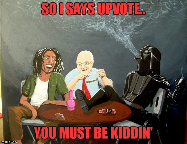 SO I SAYS UPVOTE.. YOU MUST BE KIDDIN' | made w/ Imgflip meme maker