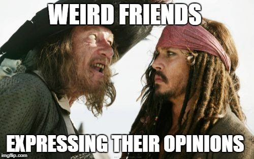 Barbosa And Sparrow | WEIRD FRIENDS EXPRESSING THEIR OPINIONS | image tagged in memes,barbosa and sparrow | made w/ Imgflip meme maker