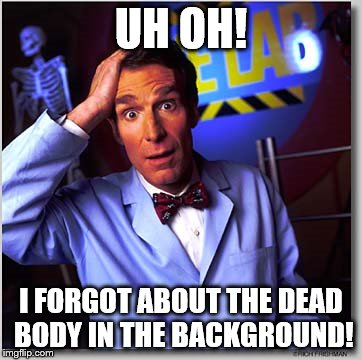 Bill Nye The Science Guy | UH OH! I FORGOT ABOUT THE DEAD BODY IN THE BACKGROUND! | image tagged in memes,bill nye the science guy | made w/ Imgflip meme maker