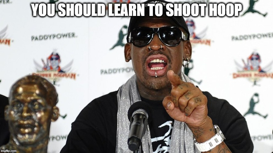Rodman | YOU SHOULD LEARN TO SHOOT HOOP | image tagged in rodman | made w/ Imgflip meme maker