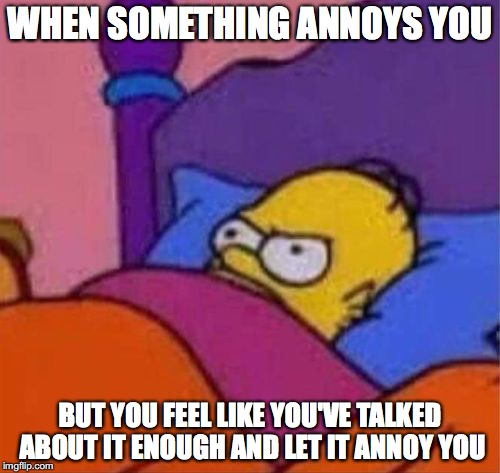 The general feeling from a person #2 | WHEN SOMETHING ANNOYS YOU BUT YOU FEEL LIKE YOU'VE TALKED ABOUT IT ENOUGH AND LET IT ANNOY YOU | image tagged in angry homer simpson in bed,memes,funny memes,funny,the simpsons,homer simpson | made w/ Imgflip meme maker